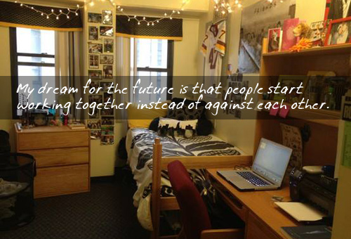 Dream Dorm: My dream for the future is that people start working together instead of against each other